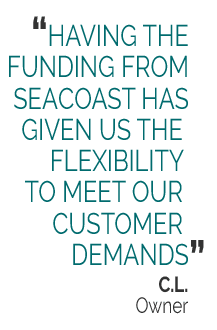 HAVING THE FUNDING FROM SEACOAST HAS GIVEN US THE FLEXIBILITY TO MEET OUR CUSTOMER DEMANDS